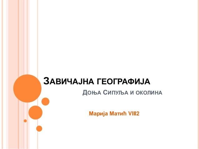 ЗАВИЧАЈНА ГЕОГРАФИЈА ДОЊА СИПУЉА И ОКОЛИНА Марија Матић VIII2