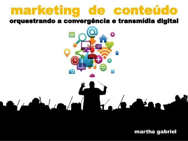 @MarthaGabriel  marketing de conteúdo  orquestrando a convergência e transmídia digital  martha gabriel
