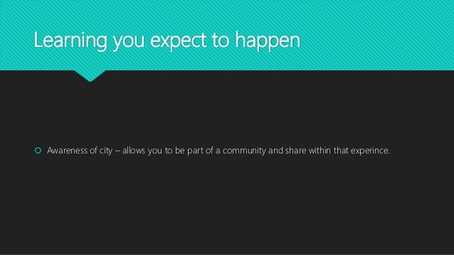 Learning you expect to happen  Awareness of city – allows you to be part of a community and share within that experince.