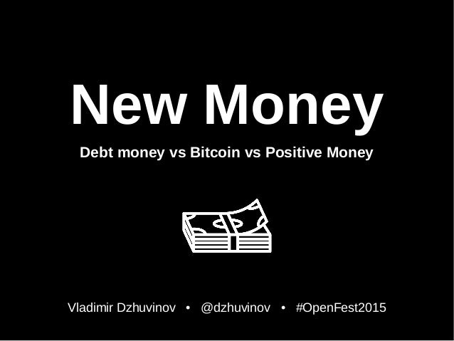 New Money Debt money vs Bitcoin vs Positive Money Vladimir Dzhuvinov • @dzhuvinov • #OpenFest2015