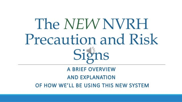 The NEW NVRH Precaution and Risk Signs A BRIEF OVERVIEW AND EXPLANATION OF HOW WE'LL BE USING THIS NEW SYSTEM