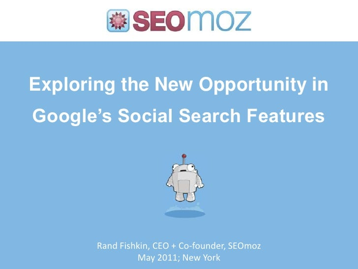 Exploring the New Opportunity in Google's Social Search Features<br />Rand Fishkin, CEO + Co-founder, SEOmoz<br />May 2011...