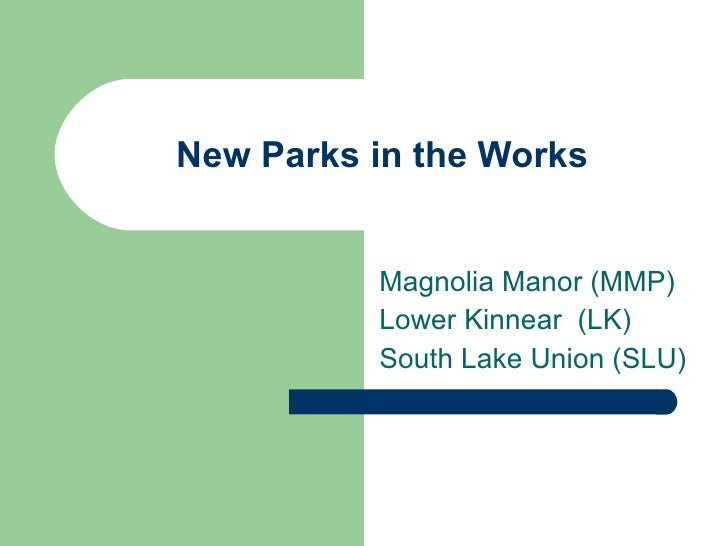 New Parks in the Works Magnolia Manor (MMP) Lower Kinnear  (LK) South Lake Union (SLU)