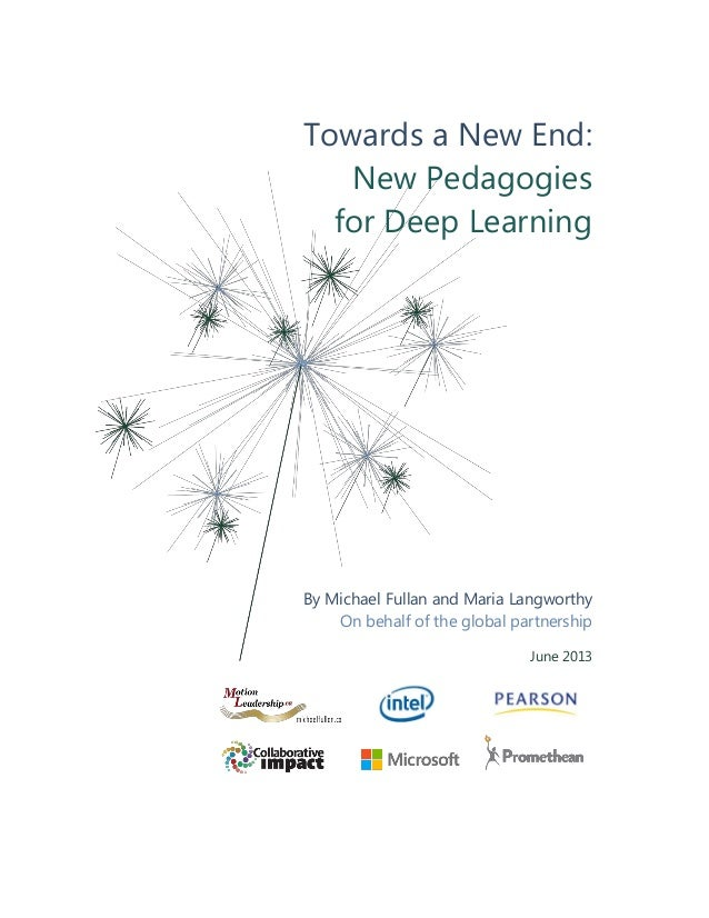 Towards a New End: New Pedagogies for Deep Learning By Michael Fullan and Maria Langworthy On behalf of the global partner...