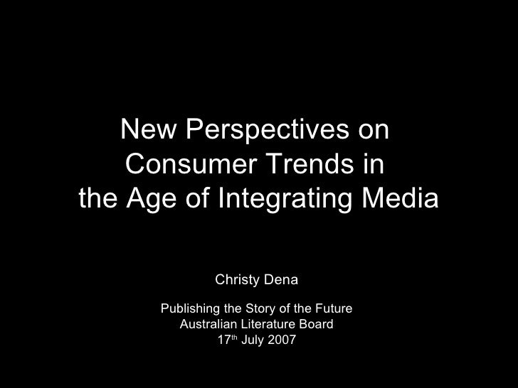 New Perspectives on  Consumer Trends in  the Age of Integrating Media Christy Dena Publishing the Story of the Future Aust...
