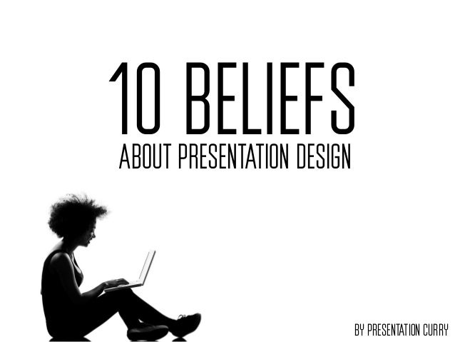 10 BELIEFSABOUT PRESENTATION DESIGN                            BY PRESENTATION CURRY