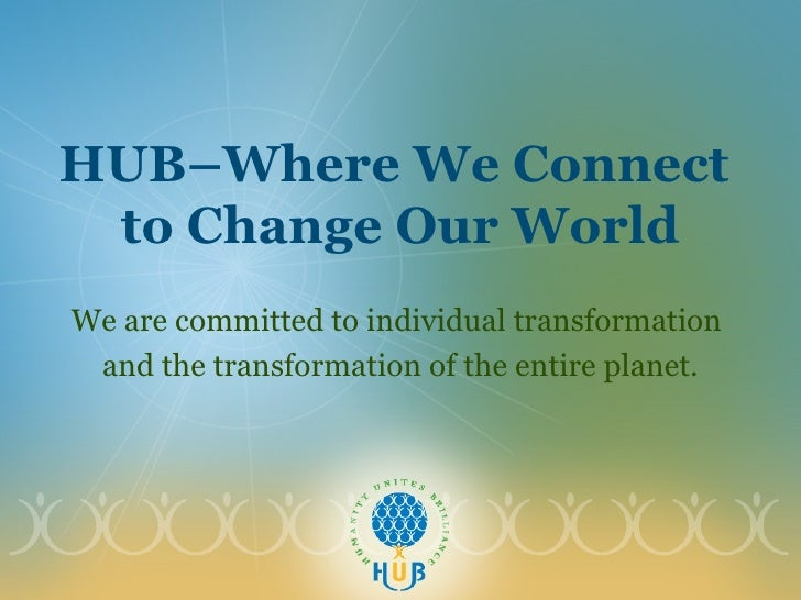HUB–Where We Connect  to Change Our World We are committed to individual transformation  and the transformation of the ent...