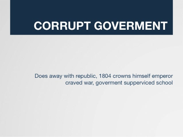 CORRUPT GOVERMENT  Does away with republic,  1804 crowns himself emperor craved war,  goverment supperviced school
