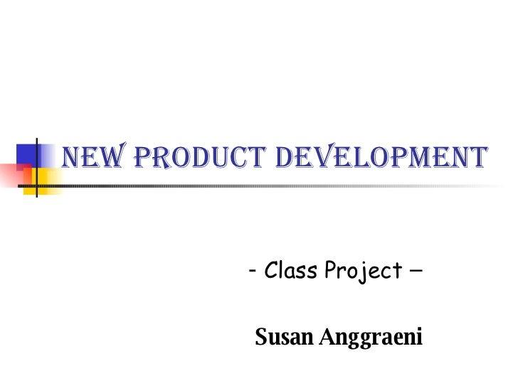 New Product Development -  Class Project  –  Susan Anggraeni