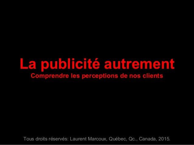 La publicité autrement Comprendre les perceptions de nos clients Tous droits réservés: Laurent Marcoux, Québec, Qc., Canad...