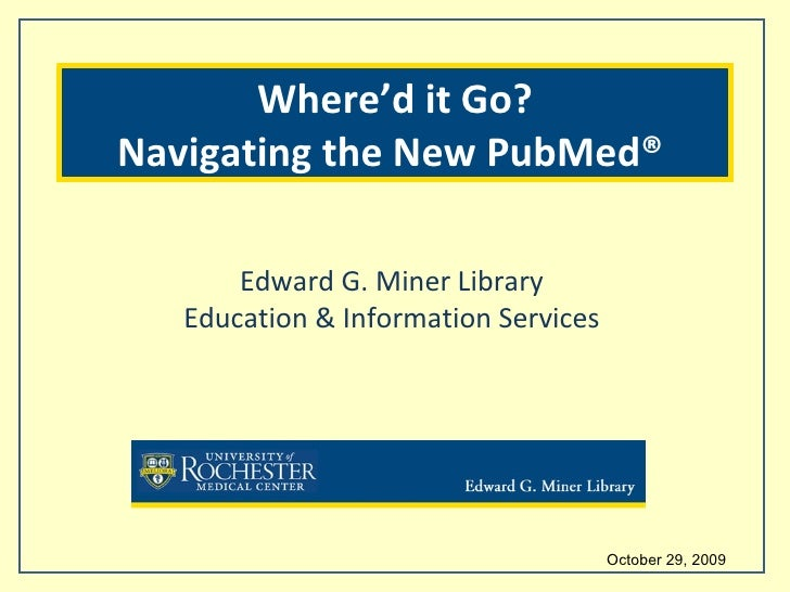 October 29, 2009  Edward G. Miner Library Education & Information Services Where'd it Go? Navigating the New PubMed®