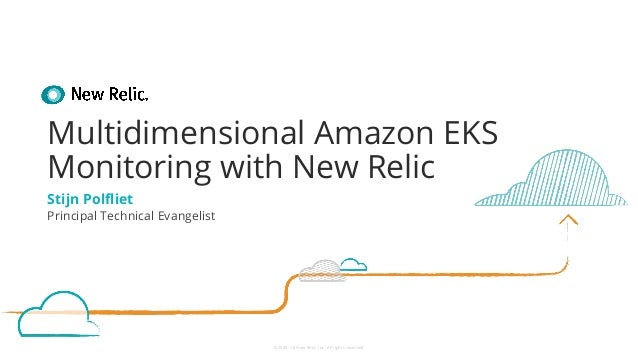 ©2008–18 New Relic, Inc. All rights reserved Multidimensional Amazon EKS Monitoring with New Relic Stijn Polfliet Principal...