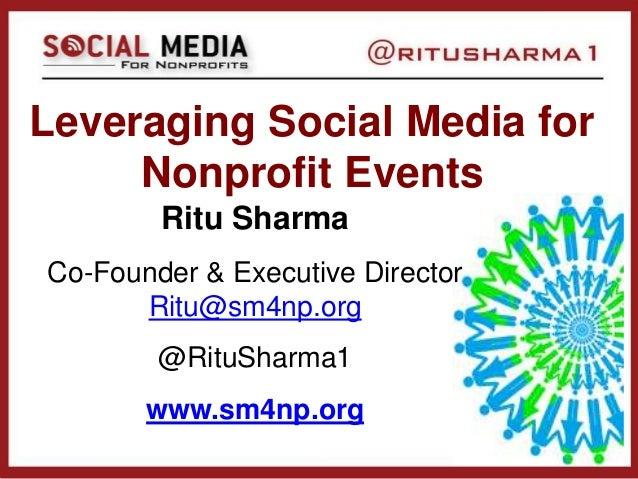 Leveraging Social Media for Nonprofit Events Ritu Sharma Co-Founder & Executive Director Ritu@sm4np.org @RituSharma1 www.s...