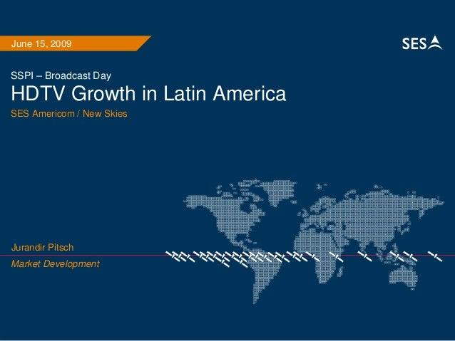 SSPI – Broadcast Day HDTV Growth in Latin America SES Americom / New Skies June 15, 2009 Market Development Jurandir Pitsch