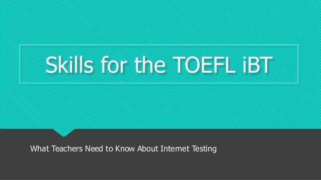 Skills for the TOEFL iBT What Teachers Need to Know About Internet Testing