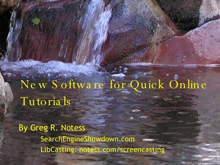 New Software for Quick Online Tutorials By Greg R. Notess SearchEngineShowdown.com LibCasting: notess.com/screencasting