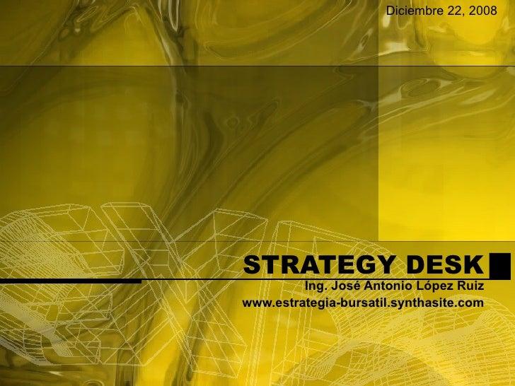 STRATEGY DESK Ing. José Antonio López Ruiz www.estrategia-bursatil.synthasite.com Diciembre 22, 2008