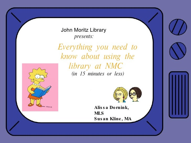 Everything  you  need  to know  about  using  the library  at  NMC  (in  15  minutes  or  less) Alissa Dornink, MLS Susan ...