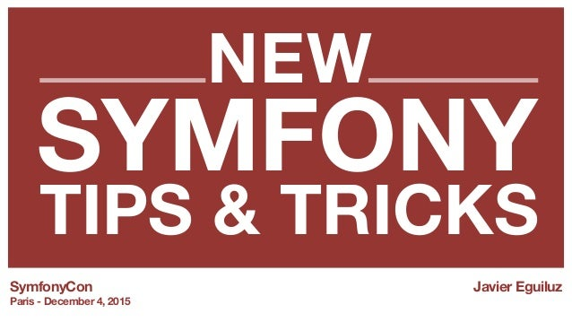 SYMFONY TIPS & TRICKS SymfonyCon Paris - December 4, 2015 Javier Eguiluz NEW