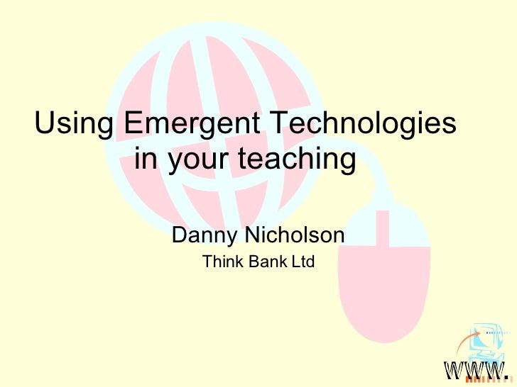 Using Emergent Technologies in your teaching Danny Nicholson Think Bank Ltd
