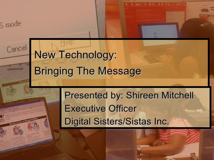New Technology:  Bringing The Message Presented by: Shireen Mitchell Executive Officer Digital Sisters/Sistas Inc.
