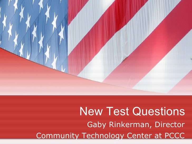 New Test Questions Gaby Rinkerman, Director Community Technology Center at PCCC