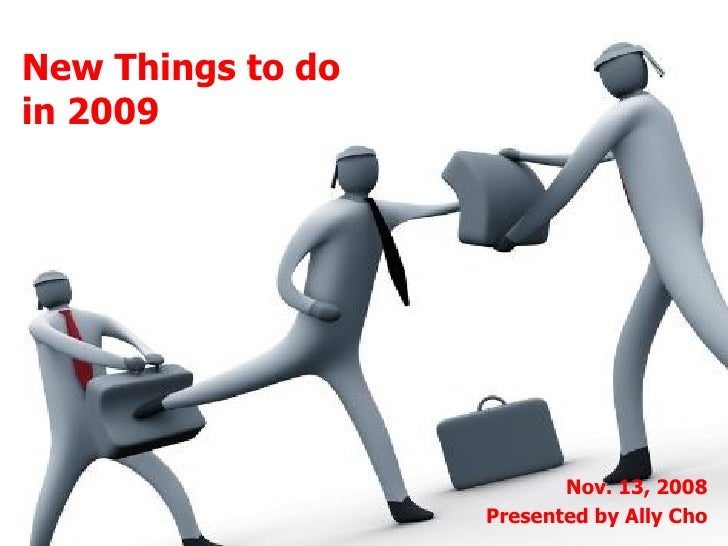 New Things to do  in 2009 Nov. 13, 2008 Presented by Ally Cho