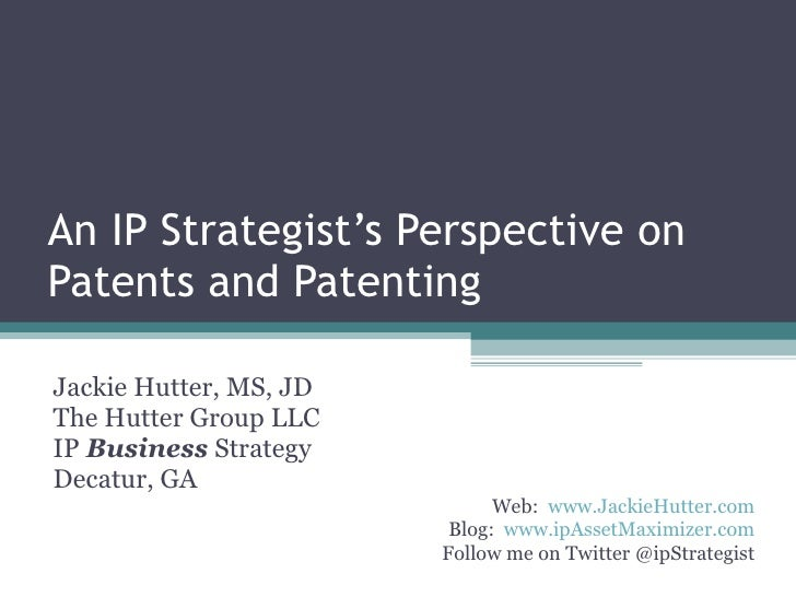 An IP Strategist's Perspective on Patents and Patenting Jackie Hutter, MS, JD The Hutter Group LLC IP  Business  Strategy ...