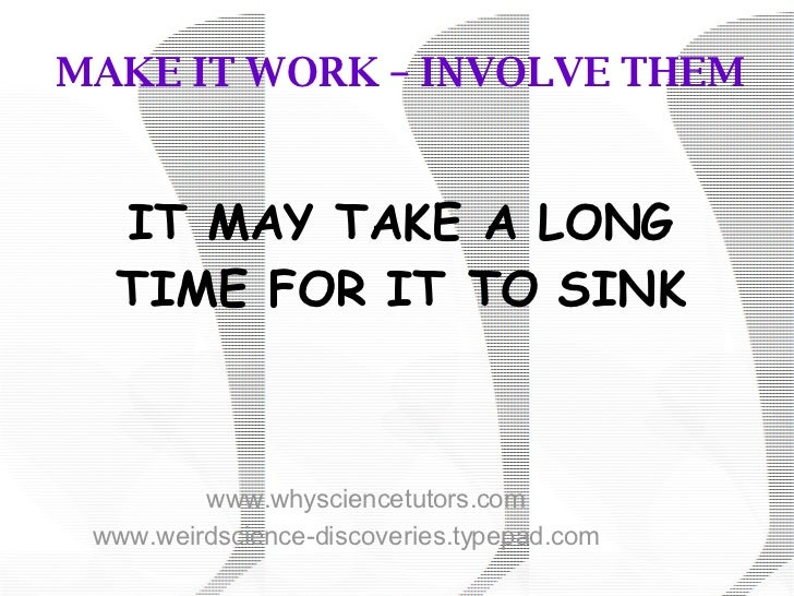 MAKE IT WORK – INVOLVE THEM IT MAY TAKE A LONG TIME FOR IT TO SINK www.whysciencetutors.com www.weirdscience-discoveries.t...