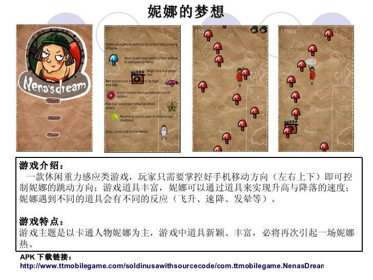 游戏介绍: 一款休闲重力感应类游戏,玩家只需要掌控好手机移动方向(左右上下)即可控制妮娜的跳动方向;游戏道具丰富,妮娜可以通过道具来实现升高与降落的速度;妮娜遇到不同的道具会有不同的反应(飞升、速降、发晕等)。 游戏特点: 游戏主题是以卡通人物...