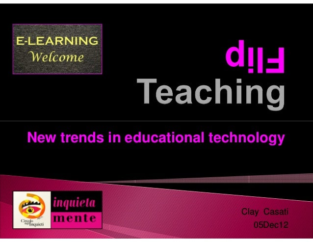 FlipNew trends in educational technology                             Clay Casati                               05Dec12