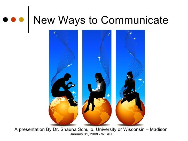 New Ways to Communicate A presentation By Dr. Shauna Schullo, University or Wisconsin – Madison January 31, 2008 - WEAC