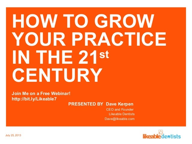 HOW TO GROW YOUR PRACTICE IN THE 21st CENTURY Join Me on a Free Webinar! http://bit.ly/Likeable7 PRESENTED BY Dave Kerpen ...