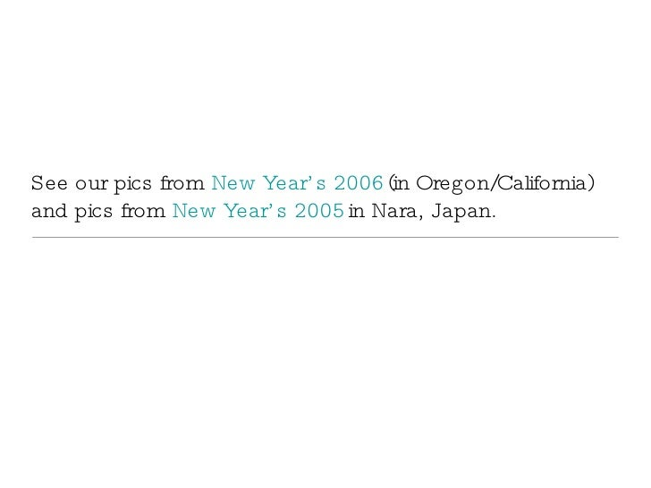 See our pics from  New Year's 2006  (in Oregon/California) and pics from  New Year's 2005  in Nara, Japan.
