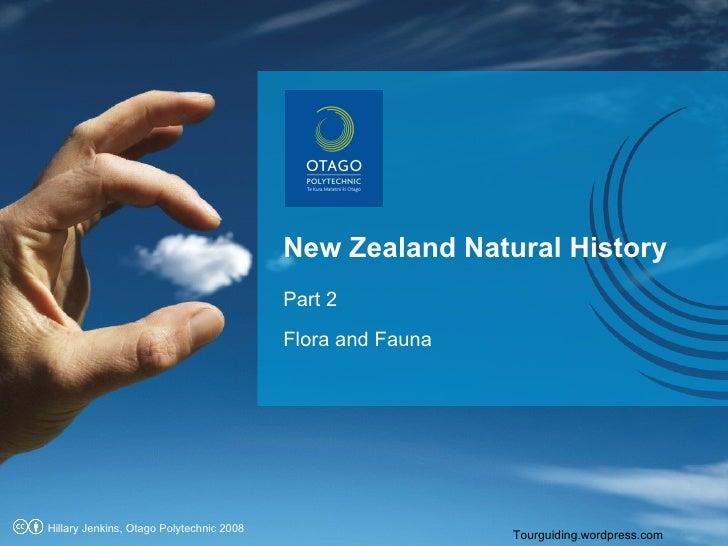 New Zealand Natural History    Part 2  Flora and Fauna Tourguiding.wordpress.com Hillary Jenkins, Otago Polytechnic 2008