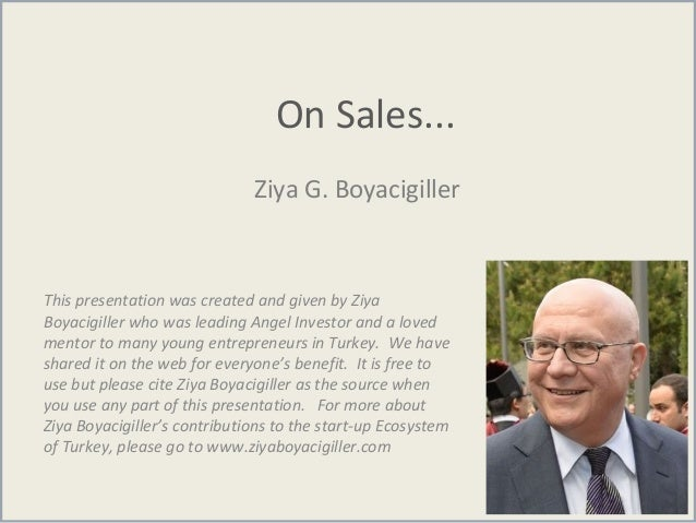 On Sales... Ziya G. Boyacigiller This presentation was created and given by Ziya Boyacigiller who was leading Angel Invest...