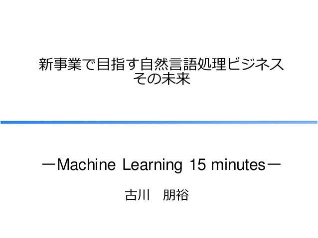 新事業で目指す自然言語処理ビジネス その未来 古川 朋裕 ーMachine Learning 15 minutesー
