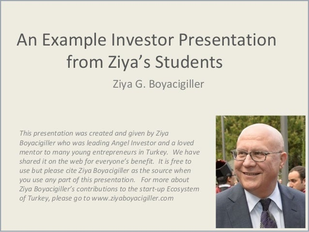 An Example Investor Presentation from Ziya's Students Ziya G. Boyacigiller This presentation was created and given by Ziya...