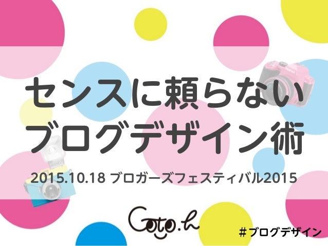 #ブログデザイン センスに頼らない ブログデザイン術 2015.10.18 ブロガーズフェスティバル2015