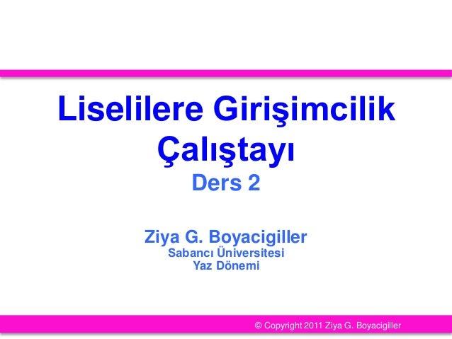 Liselilere Girişimcilik Çalıştayı Ders 2 Ziya G. Boyacigiller Sabancı Üniversitesi Yaz Dönemi © Copyright 2011 Ziya G. Boy...