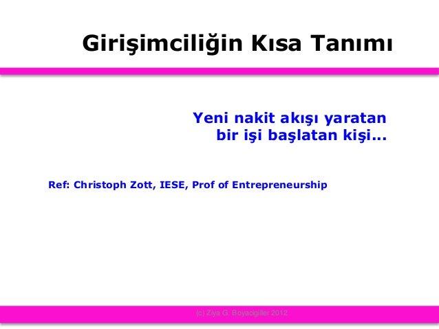 Girişimciliğin Kısa Tanımı Yeni nakit akışı yaratan bir işi başlatan kişi... Ref: Christoph Zott, IESE, Prof of Entreprene...