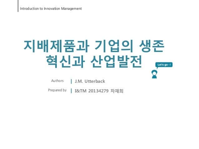 Introduction to Innovation Management 지배제품과 기업의 생존   혁신과 산업발전                  Authors       J.M. Utterback               ...