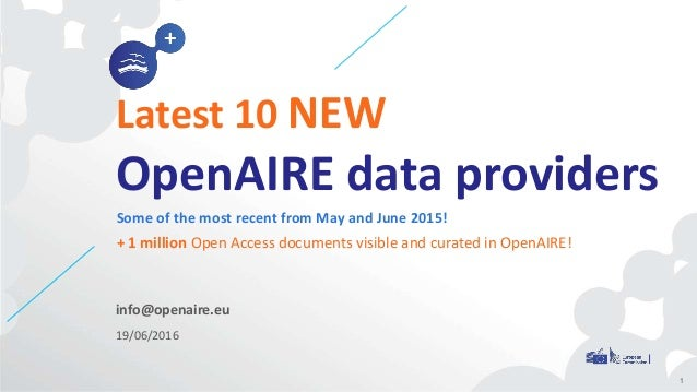 info@openaire.eu 19/06/2016 Latest 10 NEW OpenAIRE data providers Some of the most recent from May and June 2015! + 1 mill...
