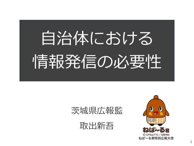 茨城県広報監 取出新吾 自治体における 情報発信の必要性 1