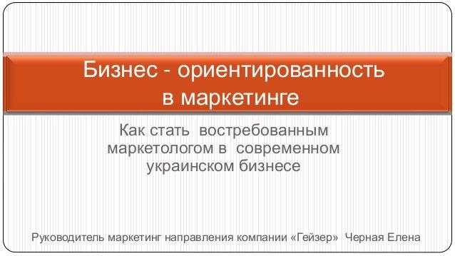 Как стать востребованным маркетологом в современном украинском бизнесе Бизнес - ориентированность в маркетинге Руководител...