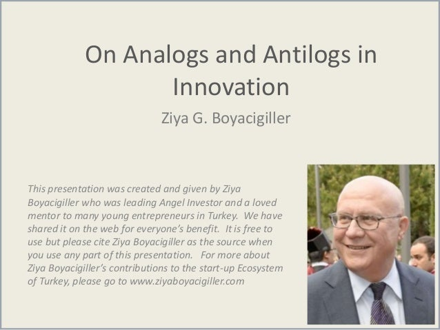 On Analogs and Antilogs in Innovation Ziya G. Boyacigiller This presentation was created and given by Ziya Boyacigiller wh...