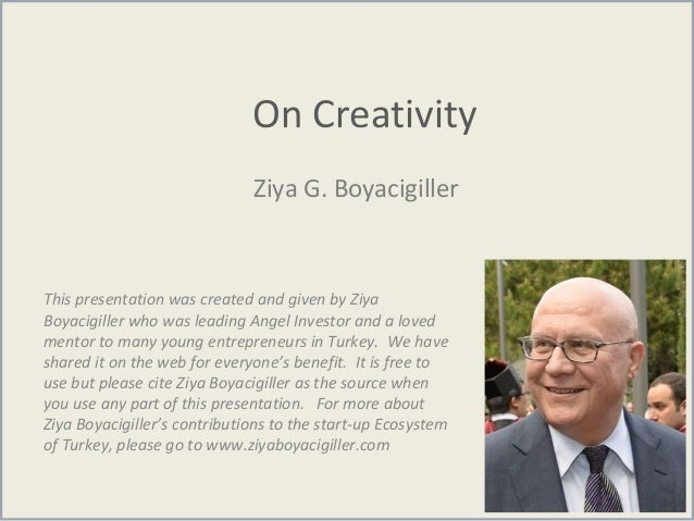 On Creativity Ziya G. Boyacigiller This presentation was created and given by Ziya Boyacigiller who was leading Angel Inve...