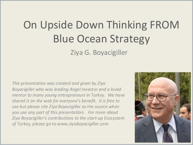 On Upside Down Thinking FROM Blue Ocean Strategy Ziya G. Boyacigiller This presentation was created and given by Ziya Boya...