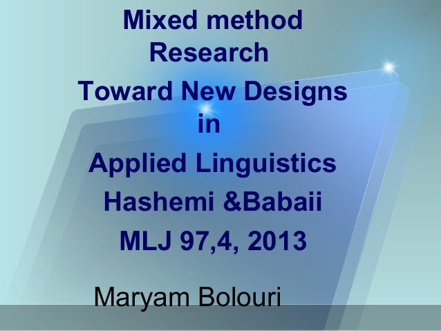 Maryam Bolouri Mixed method Research Toward New Designs in Applied Linguistics Hashemi &Babaii MLJ 97,4, 2013