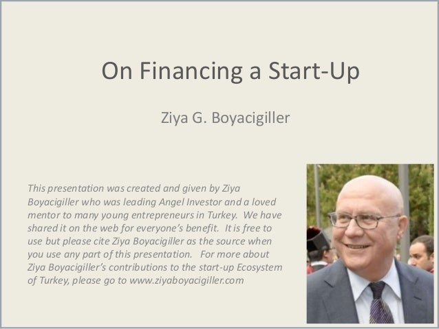 On Financing a Start-Up Ziya G. Boyacigiller This presentation was created and given by Ziya Boyacigiller who was leading ...